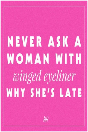 Never ask a woman with winged eyeliner why shes late